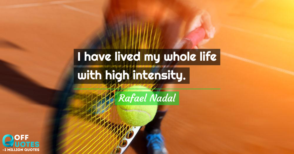 Quote Rafael Nadal I Have Lived My Whole Life With High Inten Offquotes Com
